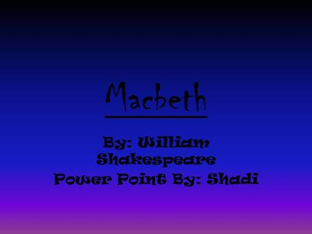 Macbeth By: William Shakespeare Power Point By: Shadi.
