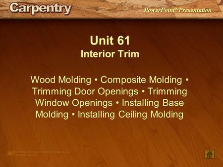 Unit 61 Interior Trim Wood Molding • Composite Molding • Trimming Door Openings • Trimming Window Openings • Installing Base Molding • Installing Ceiling.