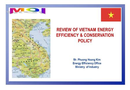 Mr. Phuong Hoang Kim Energy Efficiency Office Ministry of Industry REVIEW OF VIETNAM ENERGY EFFICIENCY & CONSERVATION POLICY.