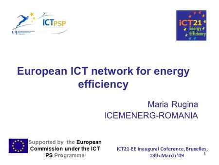1 European ICT network for energy efficiency Maria Rugina ICEMENERG-ROMANIA Supported by the European Commission under the ICT PS Programme ICT21-EE Inaugural.