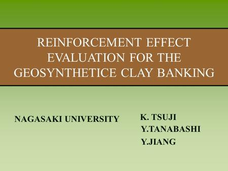 題目題目 REINFORCEMENT EFFECT EVALUATION FOR THE GEOSYNTHETICE CLAY BANKING NAGASAKI UNIVERSITY K. TSUJI Y.TANABASHI Y.JIANG.