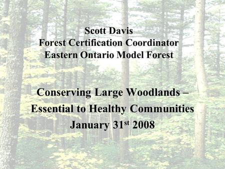 Scott Davis Forest Certification Coordinator Eastern Ontario Model Forest Conserving Large Woodlands – Essential to Healthy Communities January 31 st 2008.