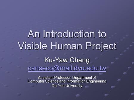 An Introduction to Visible Human Project Ku-Yaw Chang Assistant Professor, Department of Computer Science and Information Engineering.