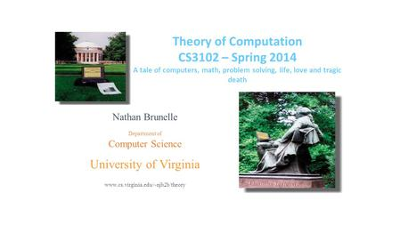 Theory of Computation CS3102 – Spring 2014 A tale of computers, math, problem solving, life, love and tragic death Nathan Brunelle Department of Computer.