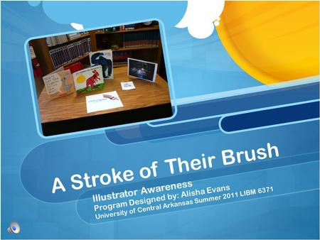 A Stroke of Their Brush Illustrator Awareness Program Designed by: Alisha Evans University of Central Arkansas Summer 2011 LIBM 6371.
