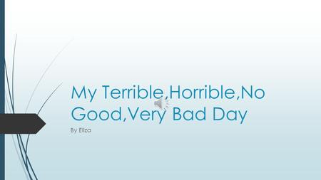 My Terrible,Horrible,No Good,Very Bad Day By Eliza.