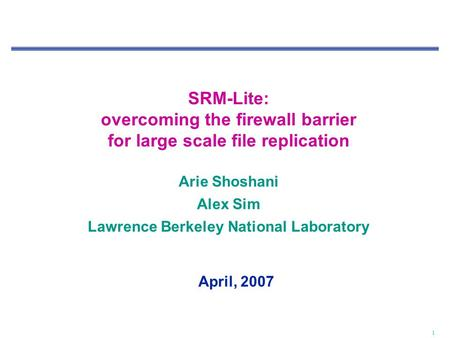 1 SRM-Lite: overcoming the firewall barrier for large scale file replication Arie Shoshani Alex Sim Lawrence Berkeley National Laboratory April, 2007.