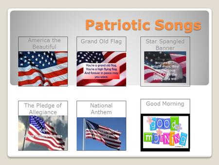 Patriotic Songs America the Beautiful The Pledge of Allegiance Good Morning Star Spangled Banner National Anthem Grand Old Flag.