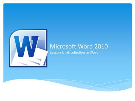 Microsoft Word 2010 Lesson 1: Introduction to Word.