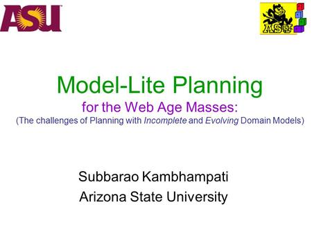Model-Lite Planning for the Web Age Masses: (The challenges of Planning with Incomplete and Evolving Domain Models) Subbarao Kambhampati Arizona State.