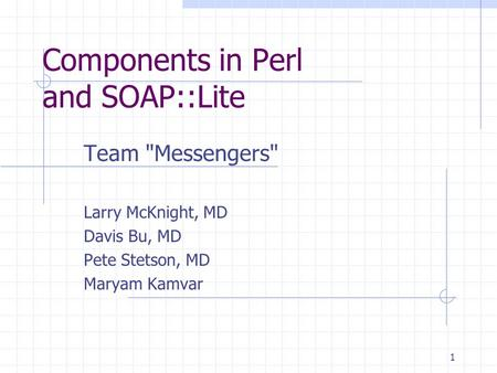 1 Components in Perl and SOAP::Lite Team Messengers Larry McKnight, MD Davis Bu, MD Pete Stetson, MD Maryam Kamvar.