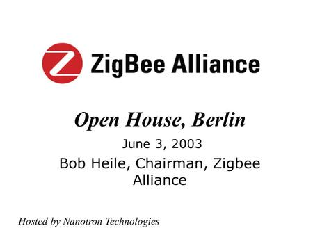 Open House, Berlin June 3, 2003 Bob Heile, Chairman, Zigbee Alliance Hosted by Nanotron Technologies.