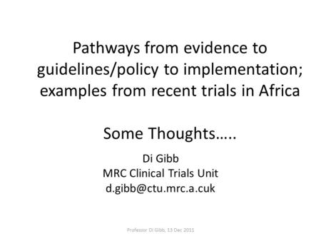 Pathways from evidence to guidelines/policy to implementation; examples from recent trials in Africa Some Thoughts….. Di Gibb MRC Clinical Trials Unit.