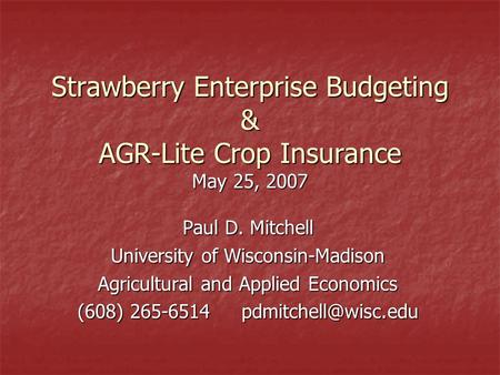 Strawberry Enterprise Budgeting & AGR-Lite Crop Insurance May 25, 2007 Paul D. Mitchell University of Wisconsin-Madison Agricultural and Applied Economics.