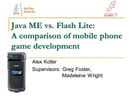 Java ME vs. Flash Lite: A comparison of mobile phone game development Alex Koller Supervisors: Greg Foster, Madeleine Wright.