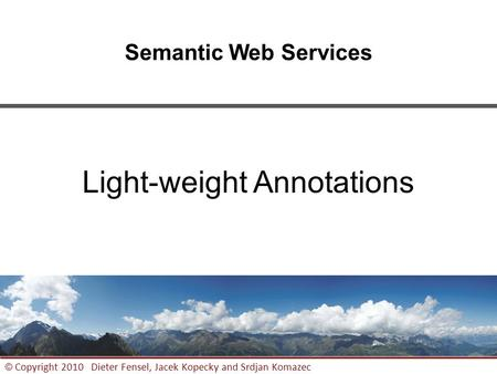 1 © Copyright 2010 Dieter Fensel, Jacek Kopecky and Srdjan Komazec Semantic Web Services Light-weight Annotations.