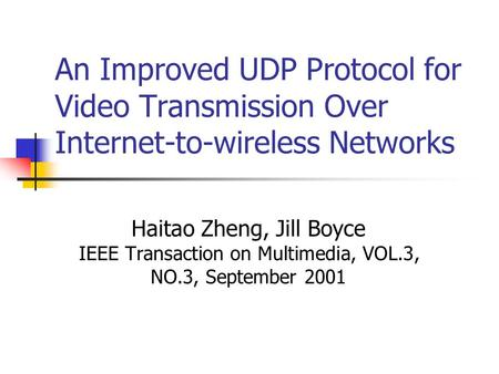 An Improved UDP Protocol for Video Transmission Over Internet-to-wireless Networks Haitao Zheng, Jill Boyce IEEE Transaction on Multimedia, VOL.3, NO.3,