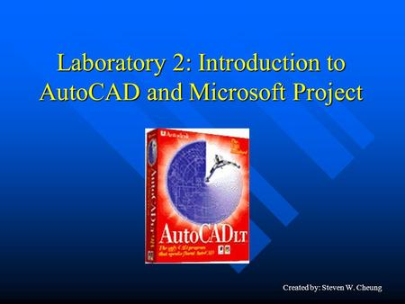 Laboratory 2: Introduction to AutoCAD and Microsoft Project Created by: Steven W. Cheung.