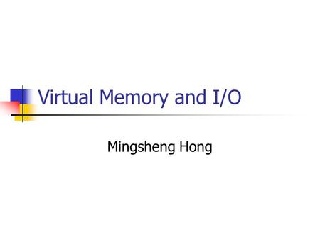 Virtual Memory and I/O Mingsheng Hong. I/O Systems Major I/O Hardware Hard disks, network adaptors … Problems related with I/O Systems Various types of.