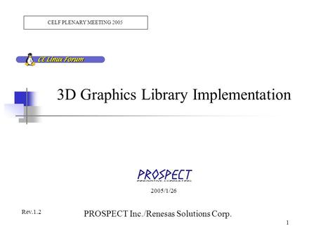 2005/1/26 PROSPECT Inc./Renesas Solutions Corp. 1 3D Graphics Library Implementation CELF PLENARY MEETING 2005 Rev.1.2.