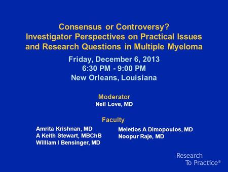 Consensus or Controversy? Investigator Perspectives on Practical Issues and Research Questions in Multiple Myeloma Friday, December 6, 2013 6:30 PM - 9:00.