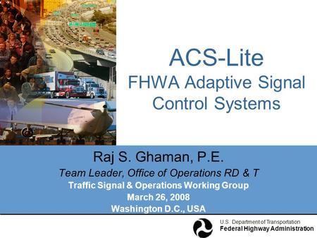 U.S. Department of Transportation Federal Highway Administration ACS-Lite FHWA Adaptive Signal Control Systems Raj S. Ghaman, P.E. Team Leader, Office.