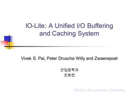 IO-Lite: A Unified I/O Buffering and Caching System Vivek S. Pai, Peter Drusche Willy and Zwaenepoel 산업공학과 조희권.
