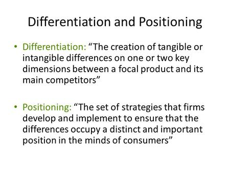 "Differentiation and Positioning Differentiation: ""The creation of tangible or intangible differences on one or two key dimensions between a focal product."