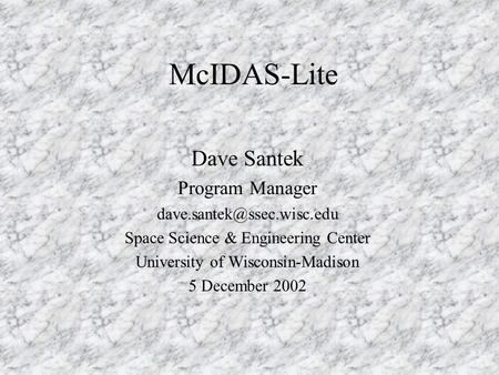 McIDAS-Lite Dave Santek Program Manager Space Science & Engineering Center University of Wisconsin-Madison 5 December 2002.