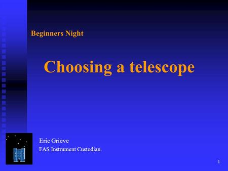 1 Beginners Night Choosing a telescope Eric Grieve FAS Instrument Custodian.