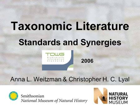 Taxonomic Literature Standards and Synergies TDWG 2006 Anna L. Weitzman & Christopher H. C. Lyal.