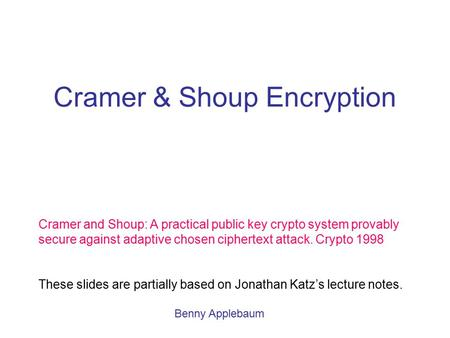 Cramer & Shoup Encryption Cramer and Shoup: A practical public key crypto system provably secure against adaptive chosen ciphertext attack. Crypto 1998.