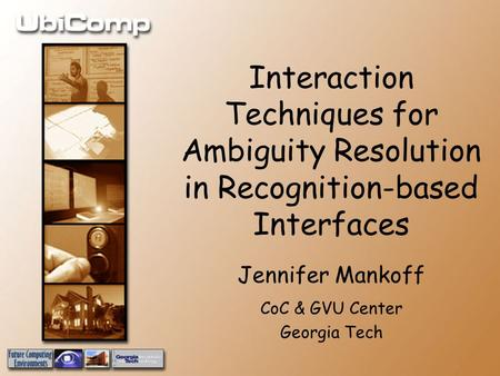 Interaction Techniques for Ambiguity Resolution in Recognition-based Interfaces Jennifer Mankoff CoC & GVU Center Georgia Tech.