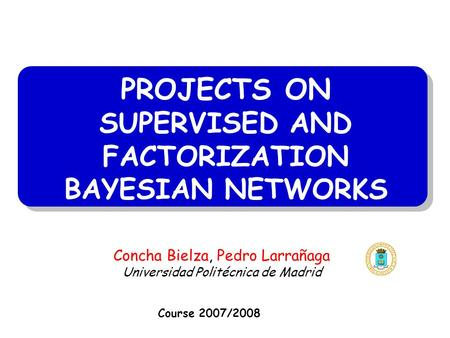 PROJECTS ON SUPERVISED AND FACTORIZATION BAYESIAN NETWORKS Course 2007/2008 Concha Bielza, Pedro Larrañaga Universidad Politécnica de Madrid.