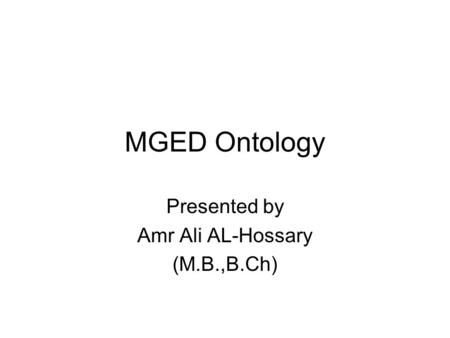 MGED Ontology Presented by Amr Ali AL-Hossary (M.B.,B.Ch)