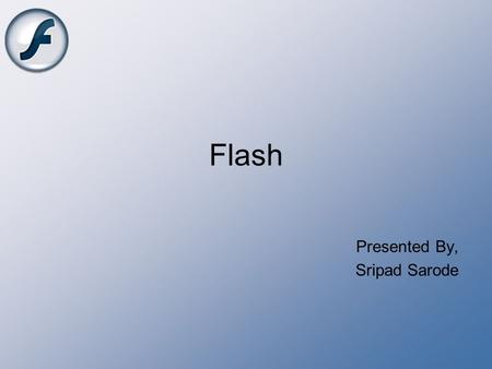 Flash Presented By, Sripad Sarode. Content What is Flash? History of Flash Action Script Advantages of Flash Limitations of Flash Flash Applications Conclusion.