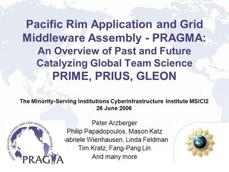 Pacific Rim Application and Grid Middleware Assembly - PRAGMA: An Overview of Past and Future Catalyzing Global Team Science PRIME, PRIUS, GLEON Peter.