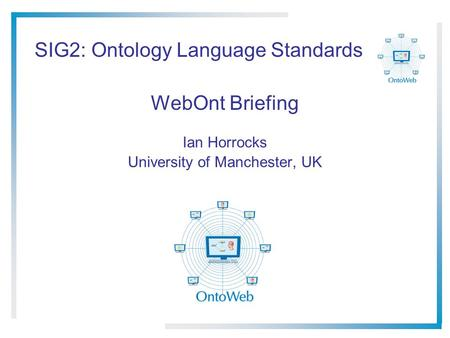 SIG2: Ontology Language Standards WebOnt Briefing Ian Horrocks University of Manchester, UK.