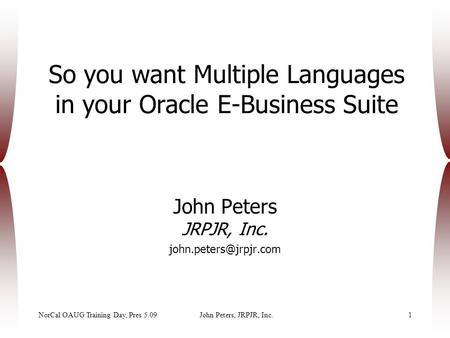 NorCal OAUG Training Day, Pres 5.09John Peters, JRPJR, Inc.1 So you want Multiple Languages in your Oracle E-Business Suite John Peters JRPJR, Inc.