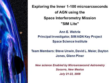 Exploring the Inner 1-100 microarcseconds of AGN using the Space Interferometry Mission SIM Lite Ann E. Wehrle Principal Investigator, SIM AGN Key Project.