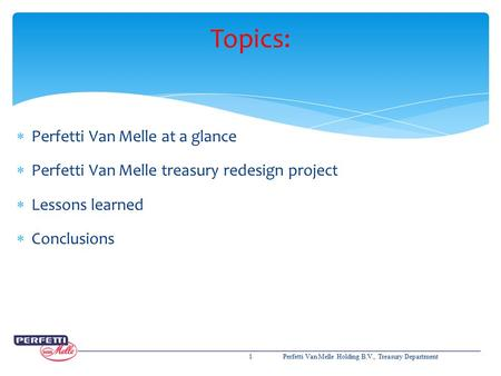 Topics:  Perfetti Van Melle at a glance  Perfetti Van Melle treasury redesign project  Lessons learned  Conclusions 1Perfetti Van Melle Holding B.V.,