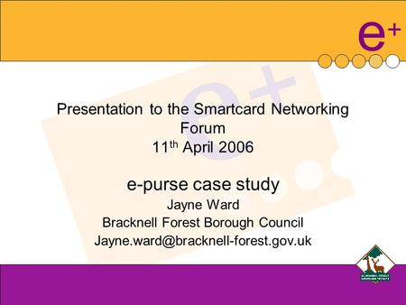 E+e+ Presentation to the Smartcard Networking Forum 11 th April 2006 e-purse case study Jayne Ward Bracknell Forest Borough Council