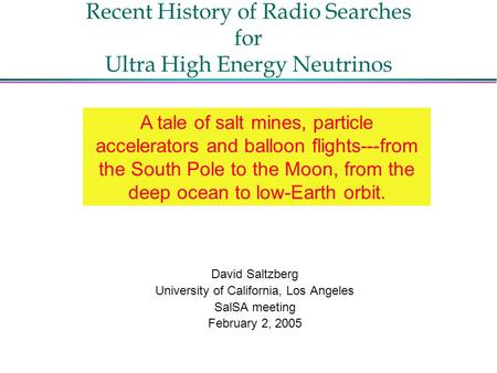 Recent History of Radio Searches for Ultra High Energy Neutrinos David Saltzberg University of California, Los Angeles SalSA meeting February 2, 2005 A.