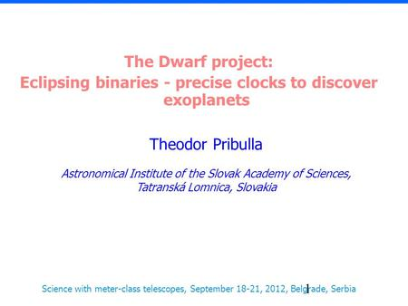 1 The Dwarf project: Eclipsing binaries - precise clocks to discover exoplanets Theodor Pribulla Astronomical Institute of the Slovak Academy of Sciences,