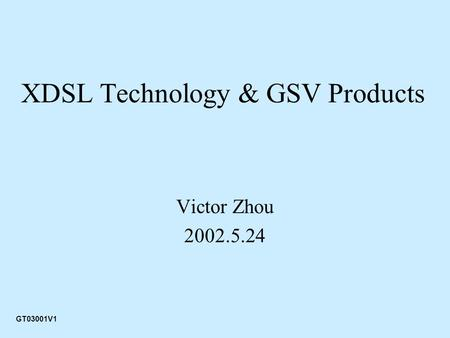 XDSL Technology & GSV Products Victor Zhou 2002.5.24 GT03001V1.