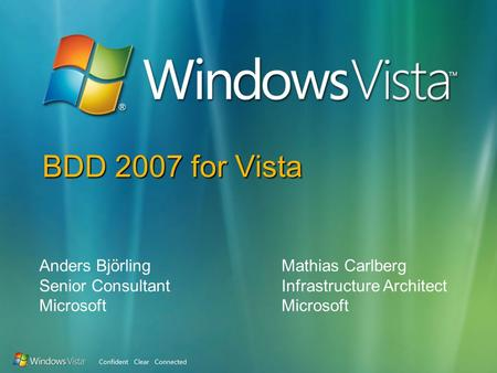 BDD 2007 for Vista Anders Björling Senior Consultant Microsoft Mathias Carlberg Infrastructure Architect Microsoft.