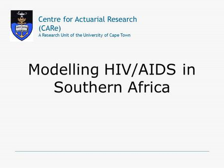 Modelling HIV/AIDS in Southern Africa Centre for Actuarial Research (CARe) A Research Unit of the University of Cape Town.