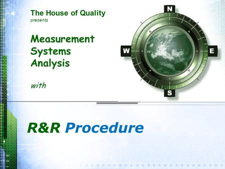 Measurement Systems Analysis with R&R Procedure The House of Quality presents.