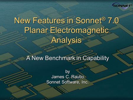 New Features in Sonnet ® 7.0 Planar Electromagnetic Analysis A New Benchmark in Capability by James C. Rautio Sonnet Software, Inc.