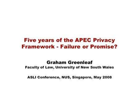 Five years of the APEC Privacy Framework - Failure or Promise? Graham Greenleaf Faculty of Law, University of New South Wales ASLI Conference, NUS, Singapore,
